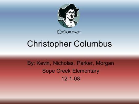 Christopher Columbus By: Kevin, Nicholas, Parker, Morgan Sope Creek Elementary 12-1-08.