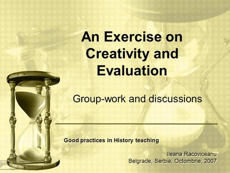 An Exercise on Creativity and Evaluation Group-work and discussions Good practices in History teaching Ileana Racoviceanu Belgrade, Serbia, Octombrie,