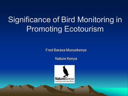 Significance of Bird Monitoring in Promoting Ecotourism Fred Barasa Munyekenye Nature Kenya.