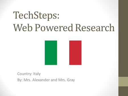 TechSteps: Web Powered Research Country: Italy By: Mrs. Alexander and Mrs. Gray.