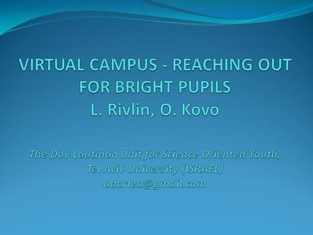 Abstract We present here our experience of several years with virtual bright youth at the Dov Lautman Unit for Science Oriented Youth at Tel Aviv University.
