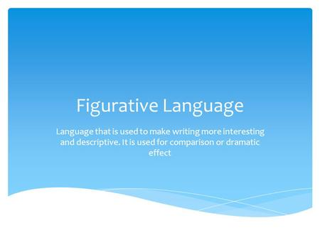 Figurative Language Language that is used to make writing more interesting and descriptive. It is used for comparison or dramatic effect.