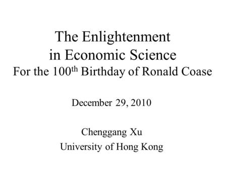 The Enlightenment in Economic Science For the 100 th Birthday of Ronald Coase December 29, 2010 Chenggang Xu University of Hong Kong.