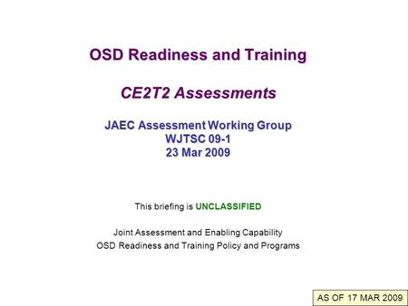 OSD Readiness and Training CE2T2 Assessments JAEC Assessment Working Group WJTSC 09-1 23 Mar 2009 This briefing is UNCLASSIFIED Joint Assessment and Enabling.
