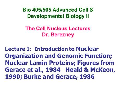 Bio 405/505 Advanced Cell & Developmental Biology II The Cell Nucleus Lectures Dr. Berezney Lecture 1: Introduction to Nuclear Organization and Genomic.