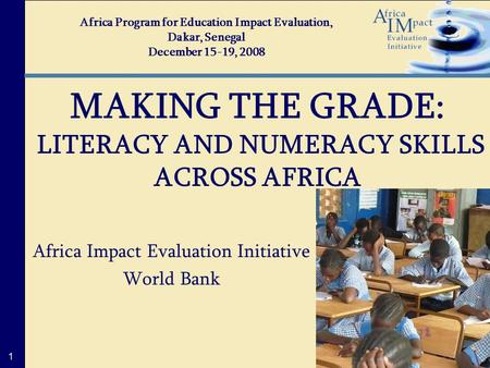 1 Africa Impact Evaluation Initiative World Bank MAKING THE GRADE: LITERACY AND NUMERACY SKILLS ACROSS AFRICA Africa Program for Education Impact Evaluation,