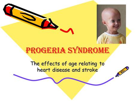 Progeria Syndrome The effects of age relating to heart disease and stroke.
