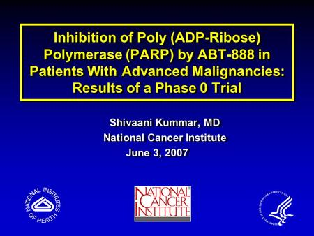 Inhibition of Poly (ADP-Ribose) Polymerase (PARP) by ABT-888 in Patients With Advanced Malignancies: Results of a Phase 0 Trial Shivaani Kummar, MD National.