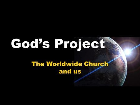 God's Project The Worldwide Church and us. Mission Statement For the earth will be filled with the knowledge of the glory of the LORD, as the waters cover.