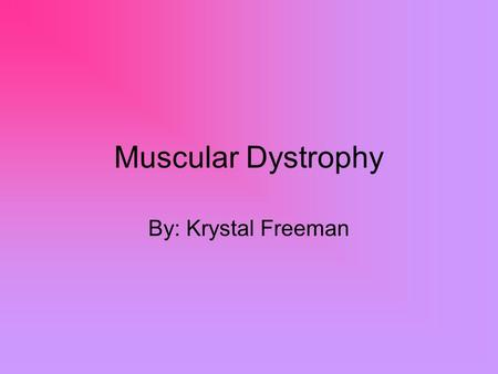 Muscular Dystrophy By: Krystal Freeman. Is What? Is a genetic disorder that weakens the muscles that help the body move. is a group of disorders that.