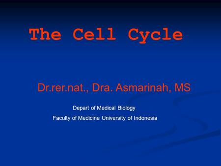 The Cell Cycle Dr.rer.nat., Dra. Asmarinah, MS Depart of Medical Biology Faculty of Medicine University of Indonesia.