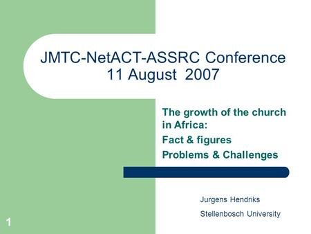 1 JMTC-NetACT-ASSRC Conference 11 August 2007 The growth of the church in Africa: Fact & figures Problems & Challenges Jurgens Hendriks Stellenbosch University.