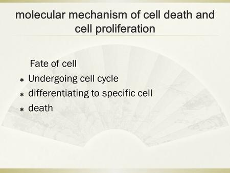 molecular mechanism of cell death and cell proliferation Fate of cell  Undergoing cell cycle  differentiating to specific cell  death.