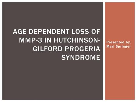 Presented by: Mari Springer AGE DEPENDENT LOSS OF MMP-3 IN HUTCHINSON- GILFORD PROGERIA SYNDROME.