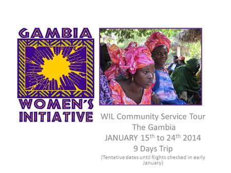 WIL Community Service Tour The Gambia JANUARY 15 th to 24 th 2014 9 Days Trip (Tentative dates until flights checked in early January)