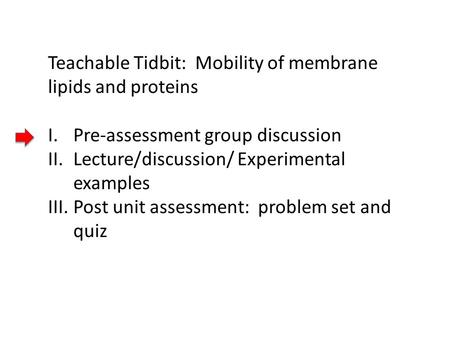 Teachable Tidbit: Mobility of membrane lipids and proteins I.Pre-assessment group discussion II.Lecture/discussion/ Experimental examples III.Post unit.