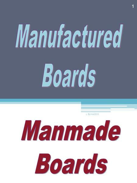 Manufactured Boards J. Byrne 2013 Manmade Boards.