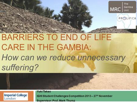 Yuki Takao IGHI Student Challenges Competition 2013 – 27 th November Supervisor: Prof. Mark Thursz BARRIERS TO END OF LIFE CARE IN THE GAMBIA: How can.