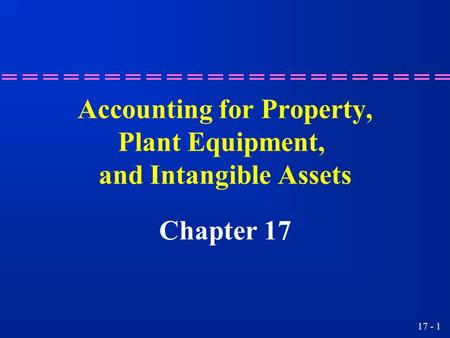 17 - 1 Accounting for Property, Plant Equipment, and Intangible Assets Chapter 17.