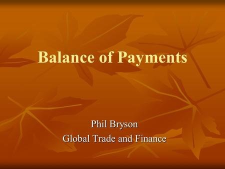 Balance of Payments Phil Bryson Global Trade and Finance.