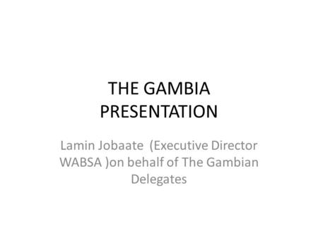 THE GAMBIA PRESENTATION Lamin Jobaate (Executive Director WABSA )on behalf of The Gambian Delegates.