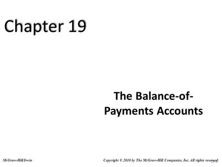 19-1 The Balance-of- Payments Accounts Copyright © 2010 by The McGraw-Hill Companies, Inc. All rights reserved.McGraw-Hill/Irwin Chapter 19.