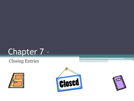 Chapter 7 – Closing Entries. Bellringer: Solve the following formulas: 1.10,000 – X = 0 2.40,000 – X = 0 What is the opposite of $10,000? What is the.
