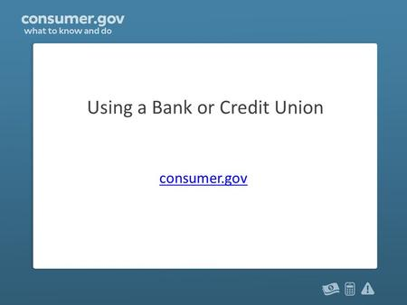 Using a Bank or Credit Union consumer.gov. Why use a bank? A bank is a place to keep your money safe A bank's services include: – checking accounts and.