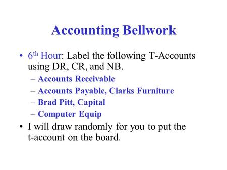 Accounting Bellwork 6 th Hour: Label the following T-Accounts using DR, CR, and NB. –Accounts Receivable –Accounts Payable, Clarks Furniture –Brad Pitt,