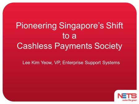 Pioneering Singapore's Shift to a Cashless Payments Society Lee Kim Yeow, VP, Enterprise Support Systems.