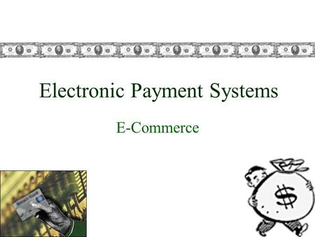 Electronic Payment Systems E-Commerce. Intro to Electronic Payment Systems More than $900 billion transacted online Expected to swell to more than $3.
