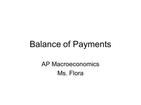 Balance of Payments AP Macroeconomics Ms. Flora. Balance of Payments Measure of money inflows and outflows between the United States and the Rest of the.
