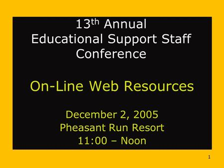1 13 th Annual Educational Support Staff Conference On-Line Web Resources December 2, 2005 Pheasant Run Resort 11:00 – Noon.