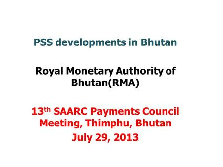 PSS developments in Bhutan Royal Monetary Authority of Bhutan(RMA) 13 th SAARC Payments Council Meeting, Thimphu, Bhutan July 29, 2013.