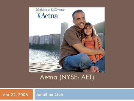 Aetna (NYSE: AET) Jonathan Goh Apr 22, 2008. Company Overview  Diversified Healthcare Benefits  Traditional and consumer- directed health insurance.