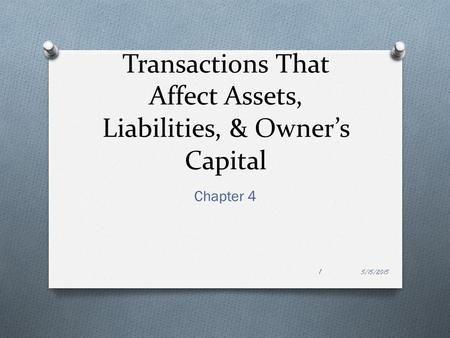 Transactions That Affect Assets, Liabilities, & Owner's Capital Chapter 4 5/15/2015 1.