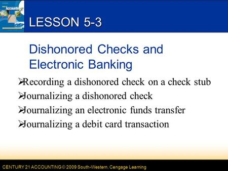 CENTURY 21 ACCOUNTING © 2009 South-Western, Cengage Learning LESSON 5-3 Dishonored Checks and Electronic Banking  Recording a dishonored check on a check.