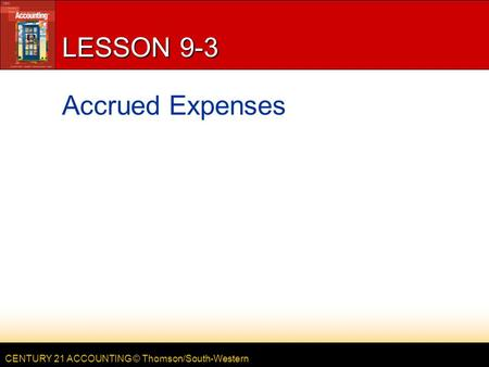 CENTURY 21 ACCOUNTING © Thomson/South-Western LESSON 9-3 Accrued Expenses.