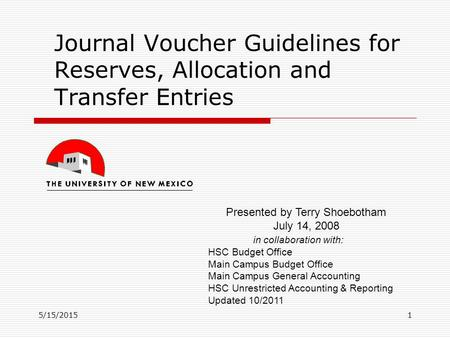 5/15/20151 Journal Voucher Guidelines for Reserves, Allocation and Transfer Entries Presented by Terry Shoebotham July 14, 2008 in collaboration with: