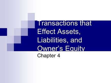 Transactions that Effect Assets, Liabilities, and Owner's Equity Chapter 4.