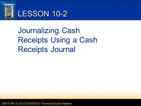 CENTURY 21 ACCOUNTING © Thomson/South-Western LESSON 10-2 Journalizing Cash Receipts Using a Cash Receipts Journal.
