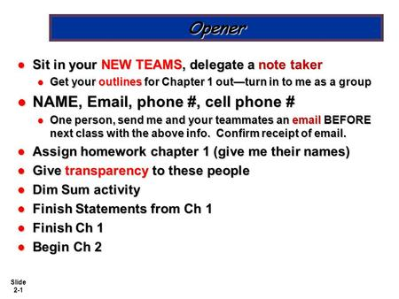 Slide 2-1 Opener Sit in your NEW TEAMS, delegate a note taker Sit in your NEW TEAMS, delegate a note taker Get your outlines for Chapter 1 out—turn in.