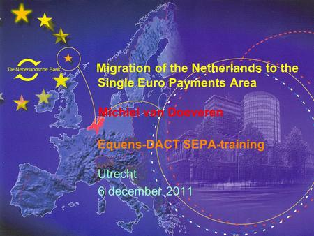 De Nederlandsche Bank Eurosysteem Migration of the Netherlands to the Single Euro Payments Area Michiel van Doeveren Equens-DACT SEPA-training Utrecht.