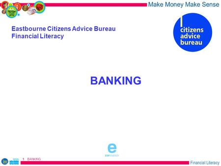 BANKING 1 Eastbourne Citizens Advice Bureau Financial Literacy BANKING sponsored by.