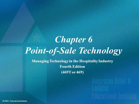 © 2003, Educational Institute Chapter 6 Point-of-Sale Technology Managing Technology in the Hospitality Industry Fourth Edition (469T or 469)