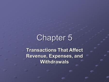 Chapter 5 Transactions That Affect Revenue, Expenses, and Withdrawals.