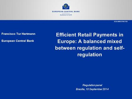 Efficient Retail Payments in Europe: A balanced mixed between regulation and self- regulation Regulation panel Brasilia, 10 September 2014 Francisco Tur.