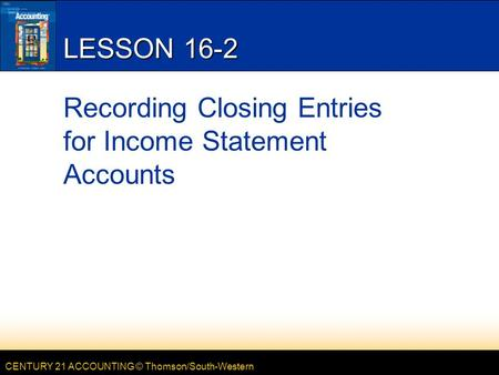 CENTURY 21 ACCOUNTING © Thomson/South-Western LESSON 16-2 Recording Closing Entries for Income Statement Accounts.