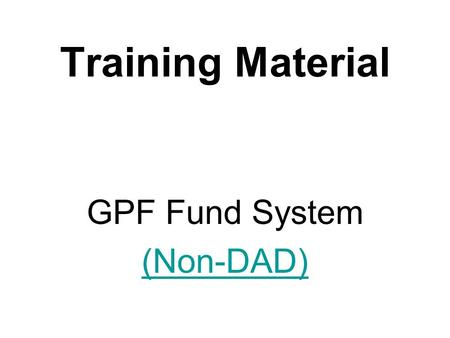 Training Material GPF Fund System (Non-DAD). Funds System The fund system deals with the following: 1.Payment of GPF Advances / Withdrawals Bills (Debit.