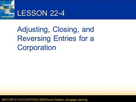 CENTURY 21 ACCOUNTING © 2009 South-Western, Cengage Learning LESSON 22-4 Adjusting, Closing, and Reversing Entries for a Corporation.